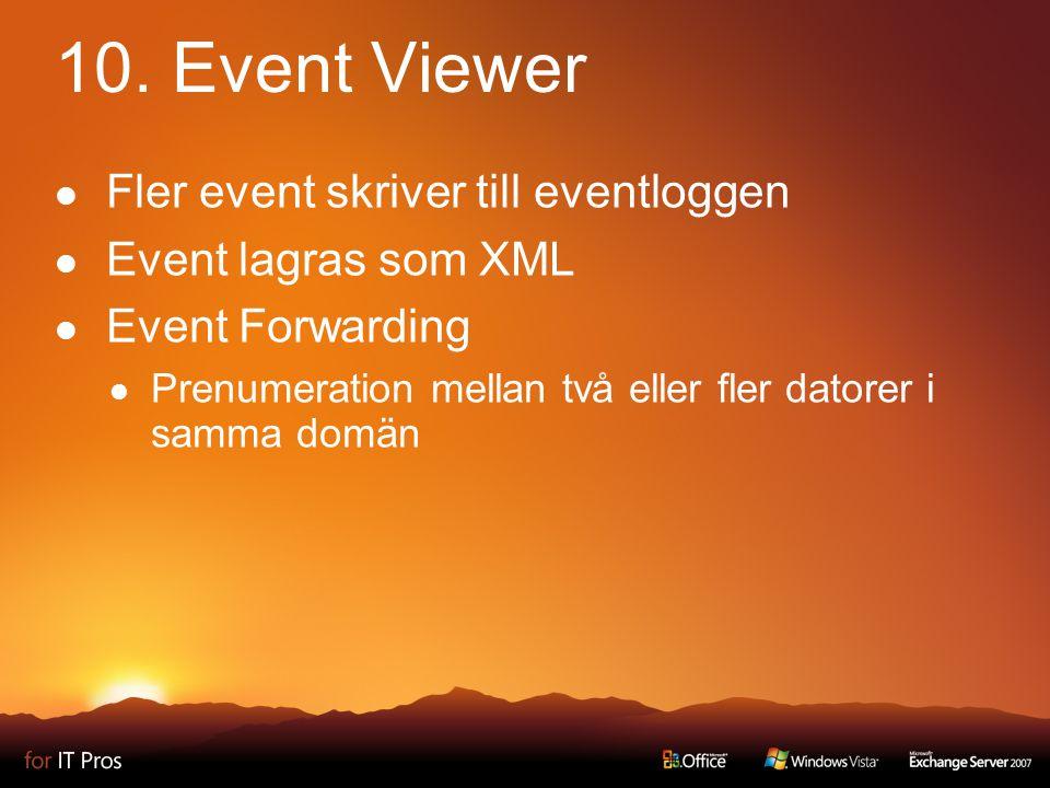 10. Event Viewer Fler event skriver till eventloggen Event lagras som XML Event Forwarding Prenumeration mellan två eller fler datorer i samma domän