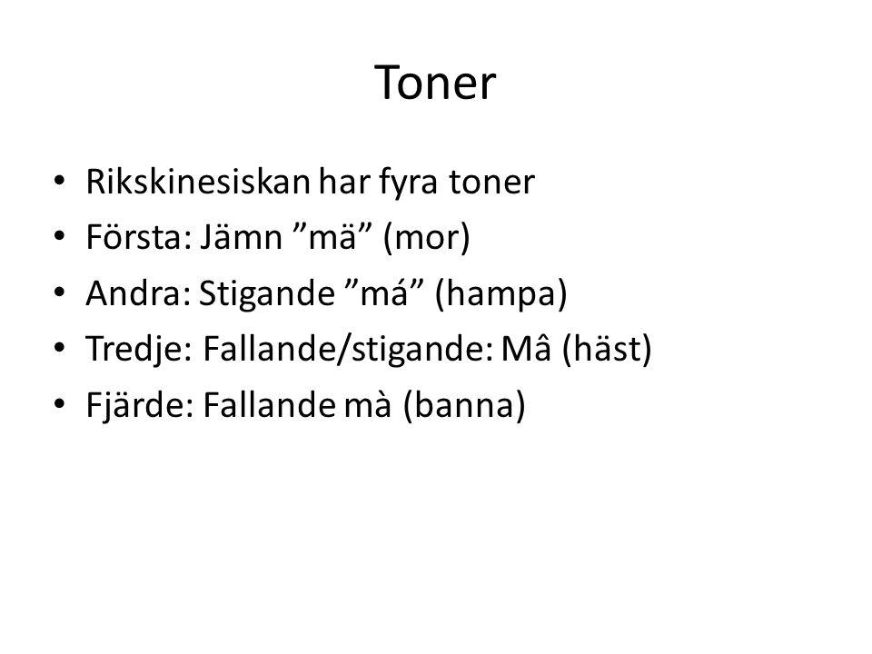 """Toner Rikskinesiskan har fyra toner Första: Jämn """"mä"""" (mor) Andra: Stigande """"má"""" (hampa) Tredje: Fallande/stigande: Mâ (häst) Fjärde: Fallande mà (ban"""