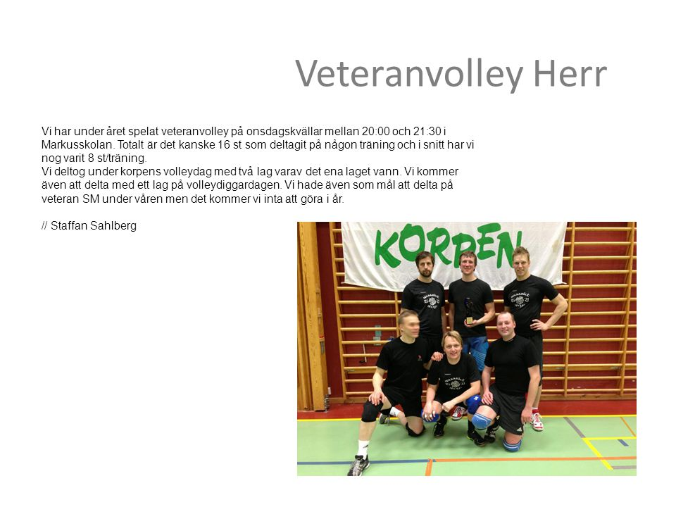 Veteranvolley Herr Vi har under året spelat veteranvolley på onsdagskvällar mellan 20:00 och 21:30 i Markusskolan. Totalt är det kanske 16 st som delt