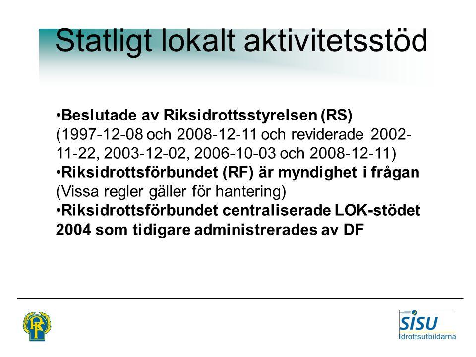 Statligt lokalt aktivitetsstöd Beslutade av Riksidrottsstyrelsen (RS) (1997-12-08 och 2008-12-11 och reviderade 2002- 11-22, 2003-12-02, 2006-10-03 och 2008-12-11) Riksidrottsförbundet (RF) är myndighet i frågan (Vissa regler gäller för hantering) Riksidrottsförbundet centraliserade LOK-stödet 2004 som tidigare administrerades av DF