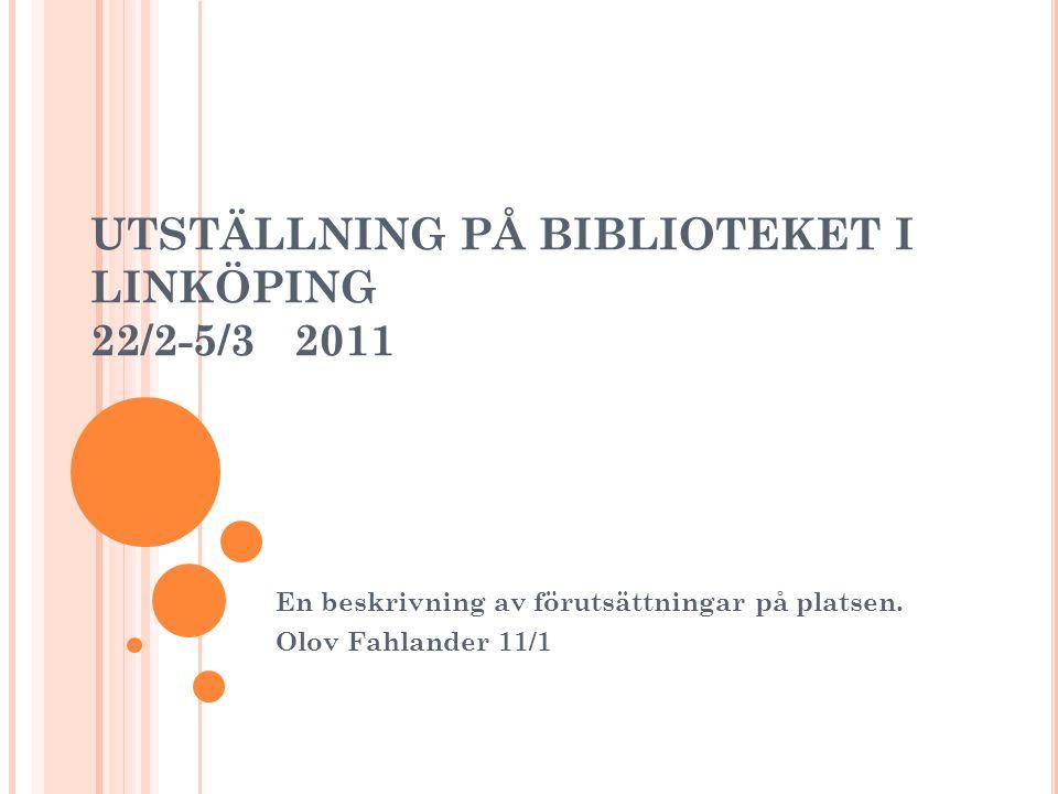 UTSTÄLLNING PÅ BIBLIOTEKET I LINKÖPING 22/2-5/3 2011 En beskrivning av förutsättningar på platsen.