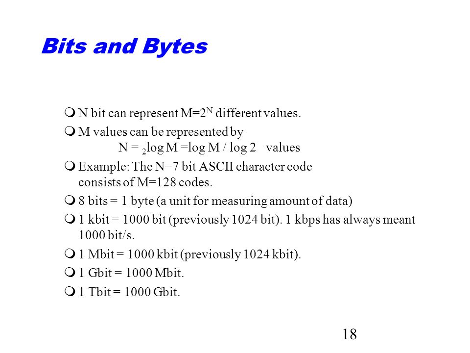 18 Bits and Bytes mN bit can represent M=2 N different values.