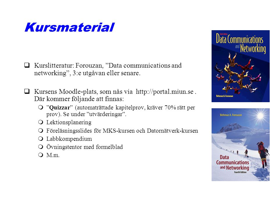 "Kursmaterial qKurslitteratur: Forouzan, ""Data communications and networking"", 3:e utgåvan eller senare. qKursens Moodle-plats, som nås via http://port"