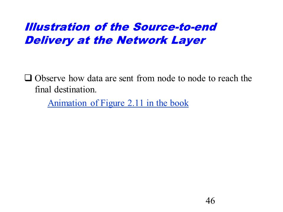 46 Illustration of the Source-to-end Delivery at the Network Layer qObserve how data are sent from node to node to reach the final destination.