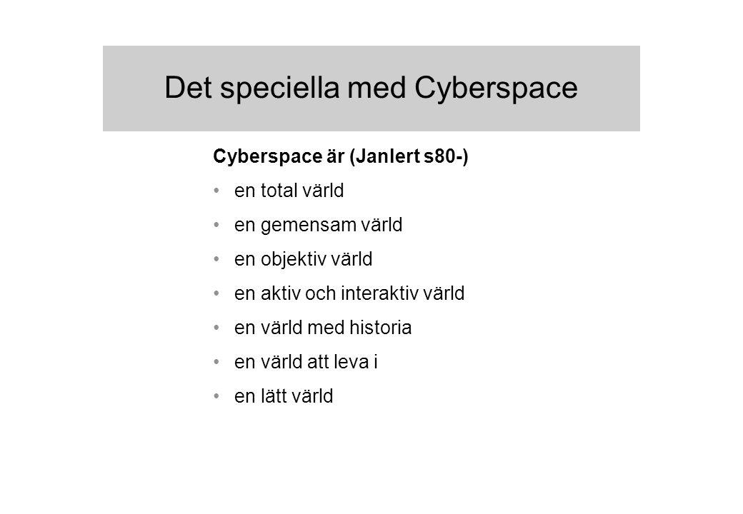 Det speciella med Cyberspace Cyberspace är (Janlert s80-) en total värld en gemensam värld en objektiv värld en aktiv och interaktiv värld en värld med historia en värld att leva i en lätt värld
