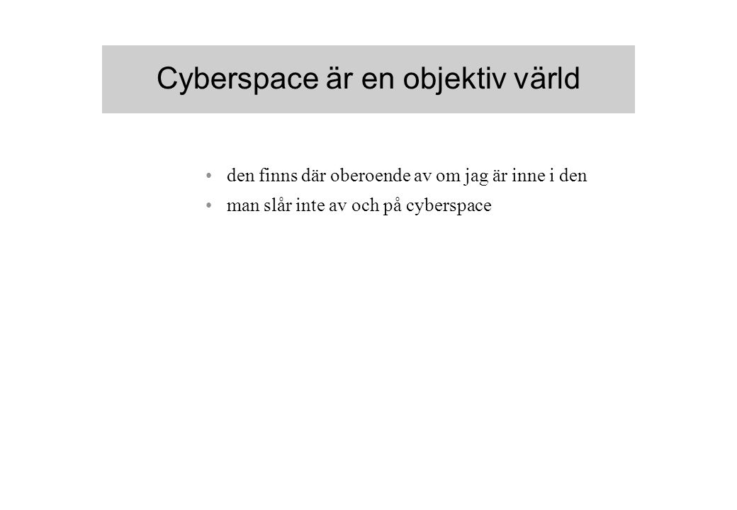 Cyberspace är en objektiv värld den finns där oberoende av om jag är inne i den man slår inte av och på cyberspace