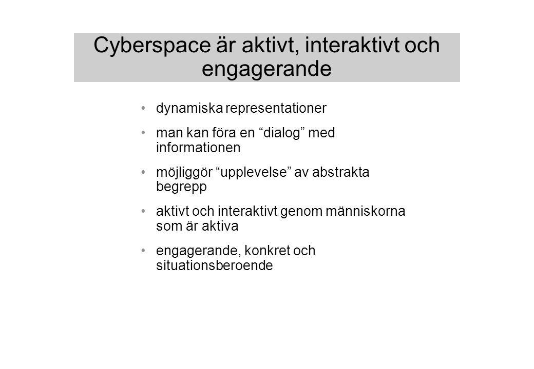 Cyberspace är aktivt, interaktivt och engagerande dynamiska representationer man kan föra en dialog med informationen möjliggör upplevelse av abstrakta begrepp aktivt och interaktivt genom människorna som är aktiva engagerande, konkret och situationsberoende