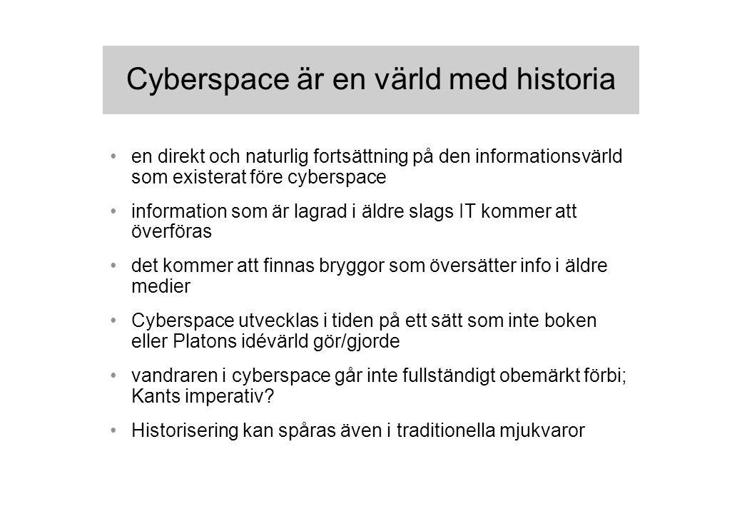 Cyberspace är en värld med historia en direkt och naturlig fortsättning på den informationsvärld som existerat före cyberspace information som är lagrad i äldre slags IT kommer att överföras det kommer att finnas bryggor som översätter info i äldre medier Cyberspace utvecklas i tiden på ett sätt som inte boken eller Platons idévärld gör/gjorde vandraren i cyberspace går inte fullständigt obemärkt förbi; Kants imperativ.