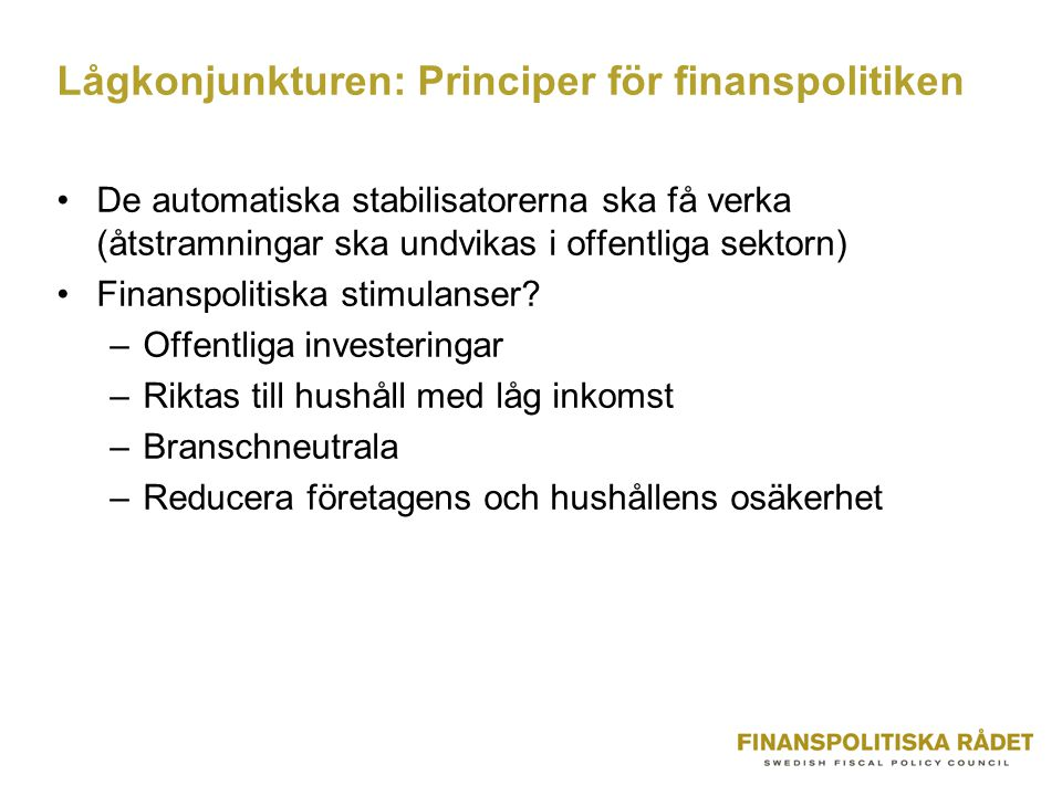 Lågkonjunkturen: Principer för finanspolitiken De automatiska stabilisatorerna ska få verka (åtstramningar ska undvikas i offentliga sektorn) Finanspolitiska stimulanser.