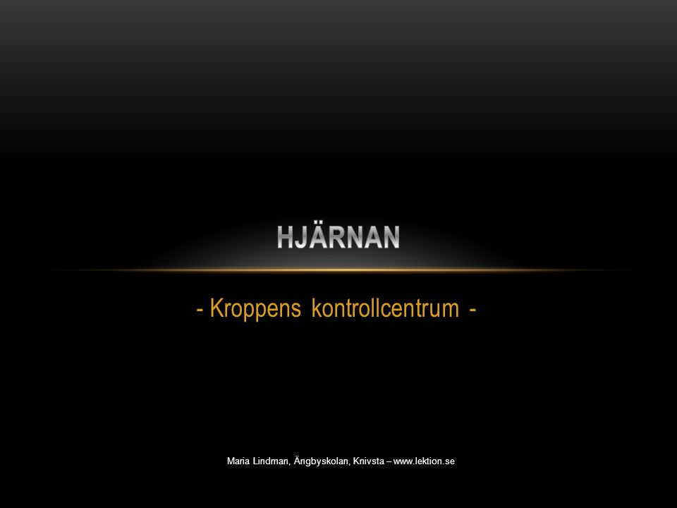 - Kroppens kontrollcentrum - Maria Lindman, Ängbyskolan, Knivsta – www.lektion.se