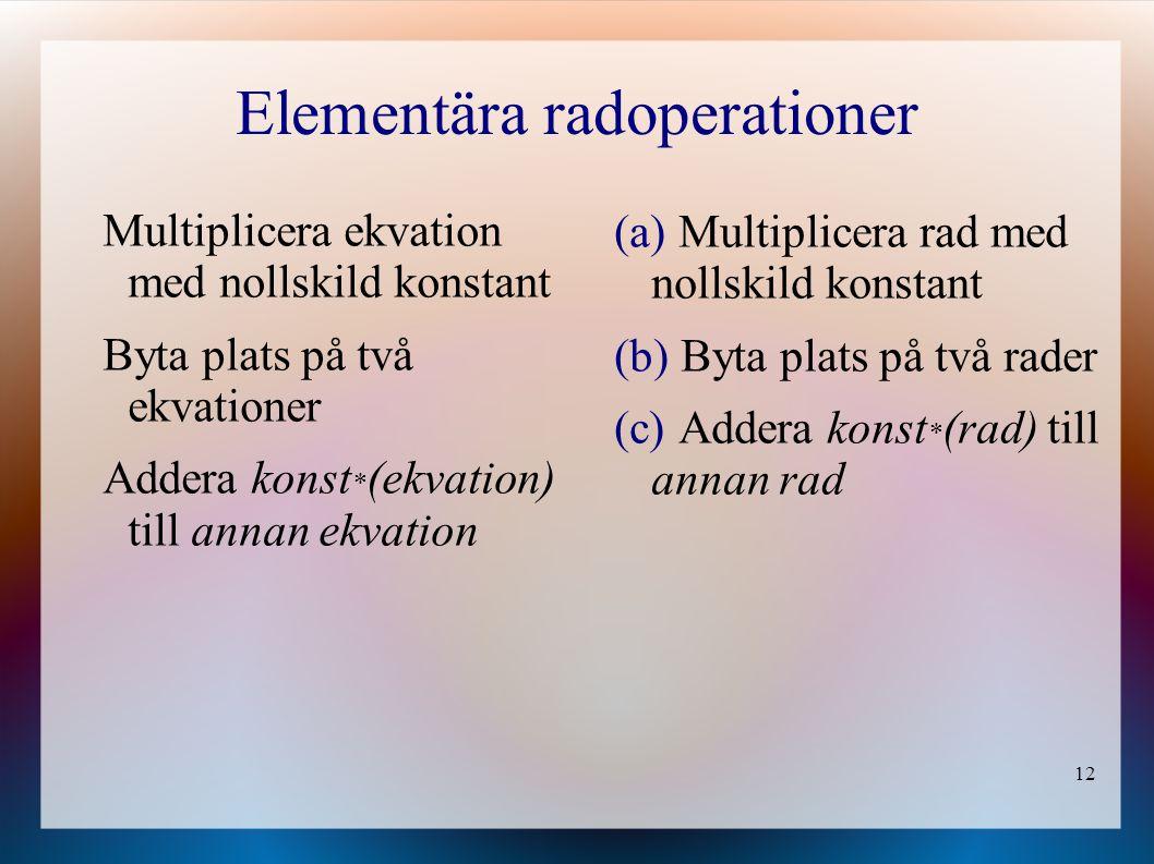 12 Elementära radoperationer (a) Multiplicera rad med nollskild konstant (b) Byta plats på två rader (c) Addera konst * (rad) till annan rad Multiplic