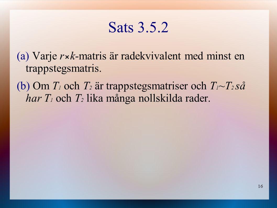 16 Sats 3.5.2 (a) Varje rk-matris är radekvivalent med minst en trappstegsmatris. (b) Om T 1 och T 2 är trappstegsmatriser och T 1 ~T 2 så har T 1 och