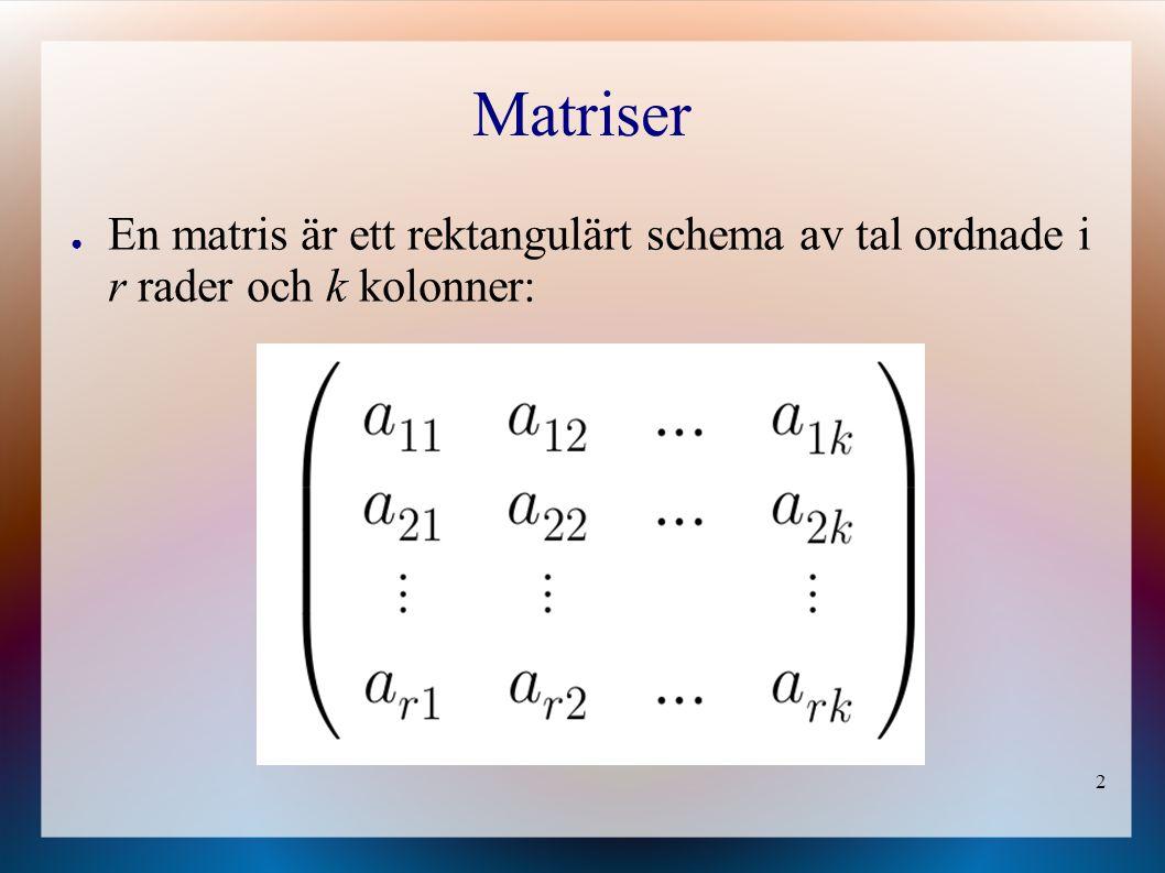 2 Matriser ● En matris är ett rektangulärt schema av tal ordnade i r rader och k kolonner: