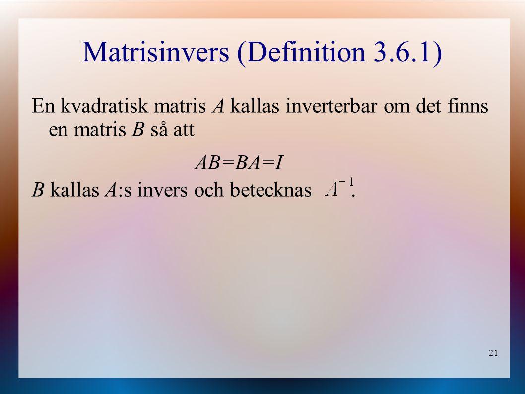 21 Matrisinvers (Definition 3.6.1) En kvadratisk matris A kallas inverterbar om det finns en matris B så att AB=BA=I B kallas A:s invers och betecknas