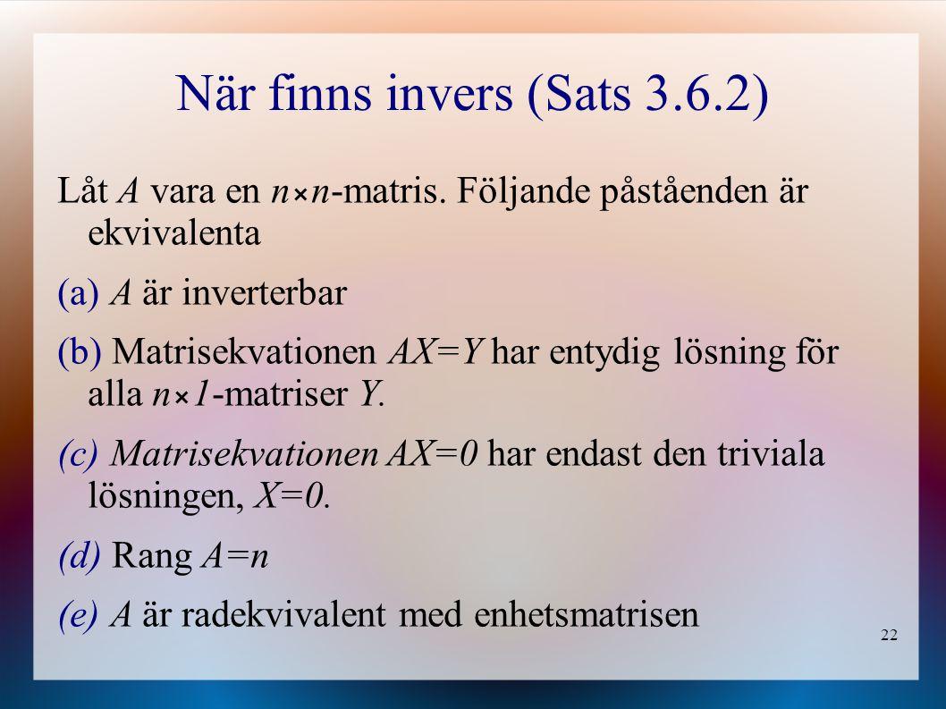 22 När finns invers (Sats 3.6.2) Låt A vara en nn-matris. Följande påståenden är ekvivalenta (a) A är inverterbar (b) Matrisekvationen AX=Y har entydi