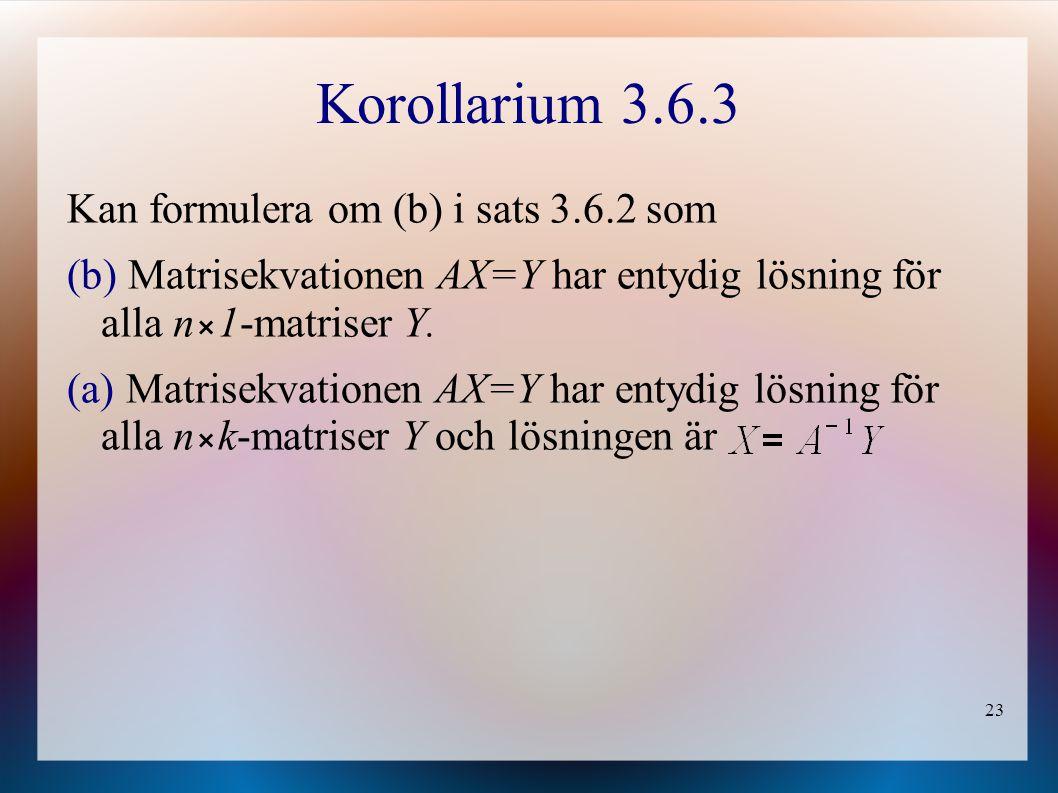 23 Korollarium 3.6.3 Kan formulera om (b) i sats 3.6.2 som (b) Matrisekvationen AX=Y har entydig lösning för alla n1-matriser Y. (a) Matrisekvationen