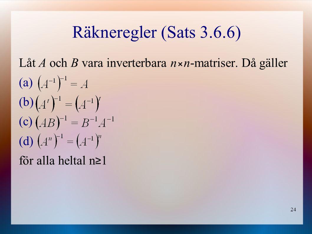 24 Räkneregler (Sats 3.6.6) Låt A och B vara inverterbara nn-matriser. Då gäller (a) (b) (c) (d) för alla heltal n ≥ 1