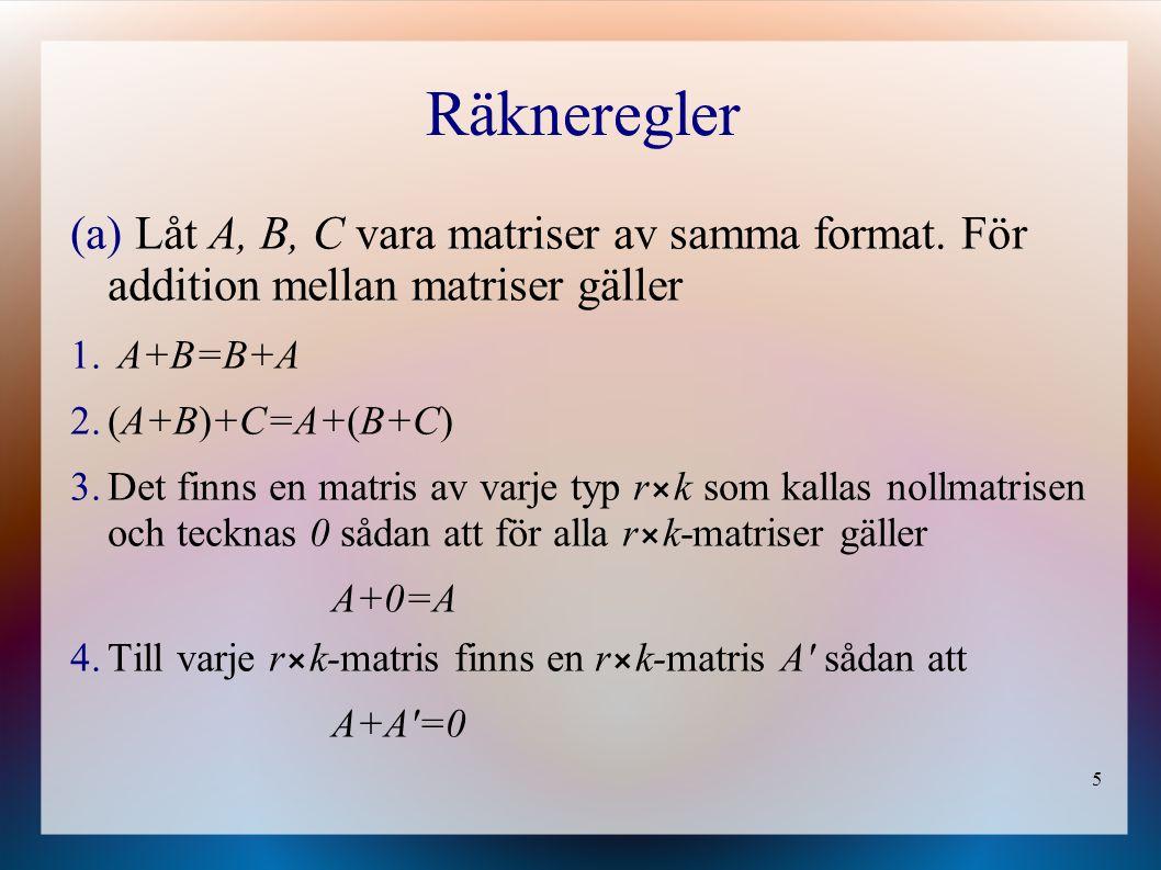 5 Räkneregler (a) Låt A, B, C vara matriser av samma format. För addition mellan matriser gäller 1. A+B=B+A 2.(A+B)+C=A+(B+C) 3.Det finns en matris av
