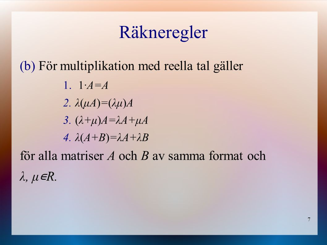 7 Räkneregler (b) För multiplikation med reella tal gäller 1. 1·A=A 2. λ(μA)=(λμ)A 3. (λ+μ)A=λA+μA 4. λ(A+B)=λA+λB för alla matriser A och B av samma