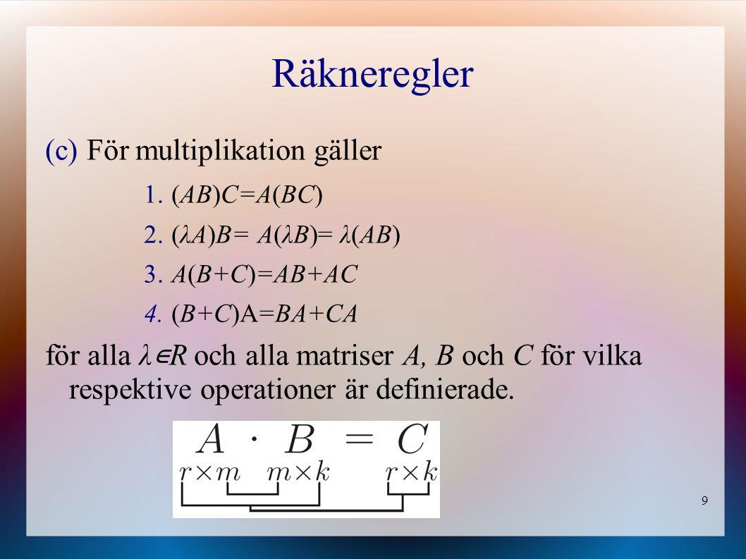 9 Räkneregler (c) För multiplikation gäller 1. (AB)C=A(BC) 2. (λA)B= A(λB)= λ(AB) 3. A(B+C)=AB+AC 4. (B+C)A=BA+CA R för alla λ ∊ R och alla matriser A