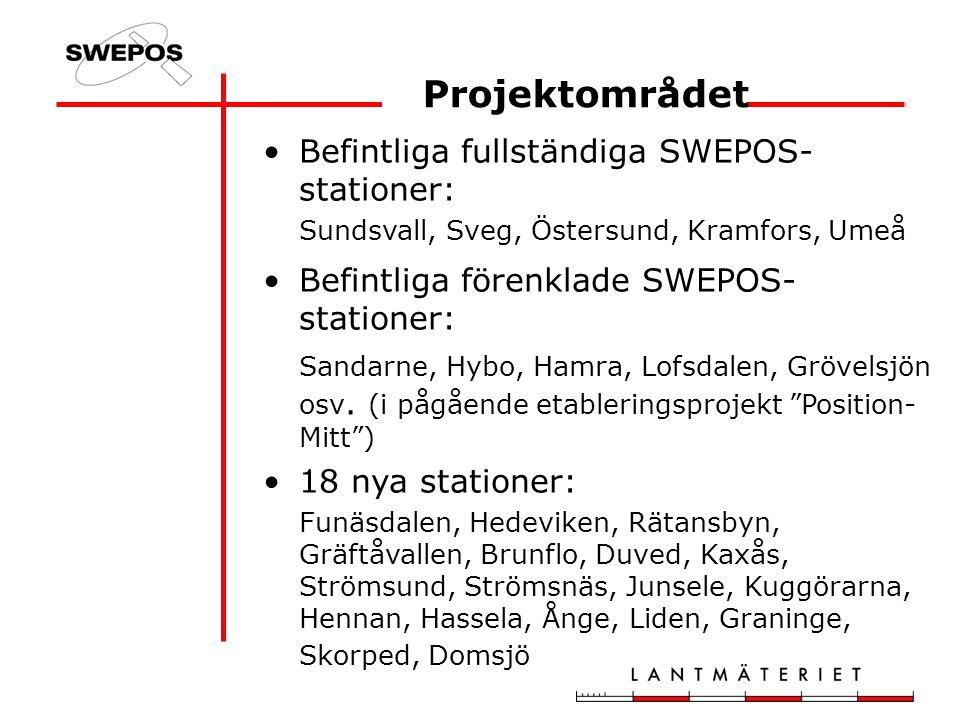 Befintliga fullständiga SWEPOS- stationer: Sundsvall, Sveg, Östersund, Kramfors, Umeå Befintliga förenklade SWEPOS- stationer: Sandarne, Hybo, Hamra, Lofsdalen, Grövelsjön osv.