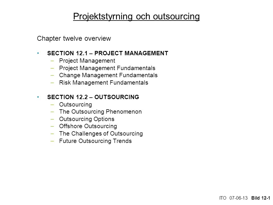 ITO 07-06-13 Bild 12-1 Projektstyrning och outsourcing Chapter twelve overview SECTION 12.1 – PROJECT MANAGEMENT –Project Management –Project Management Fundamentals –Change Management Fundamentals –Risk Management Fundamentals SECTION 12.2 – OUTSOURCING –Outsourcing –The Outsourcing Phenomenon –Outsourcing Options –Offshore Outsourcing –The Challenges of Outsourcing –Future Outsourcing Trends