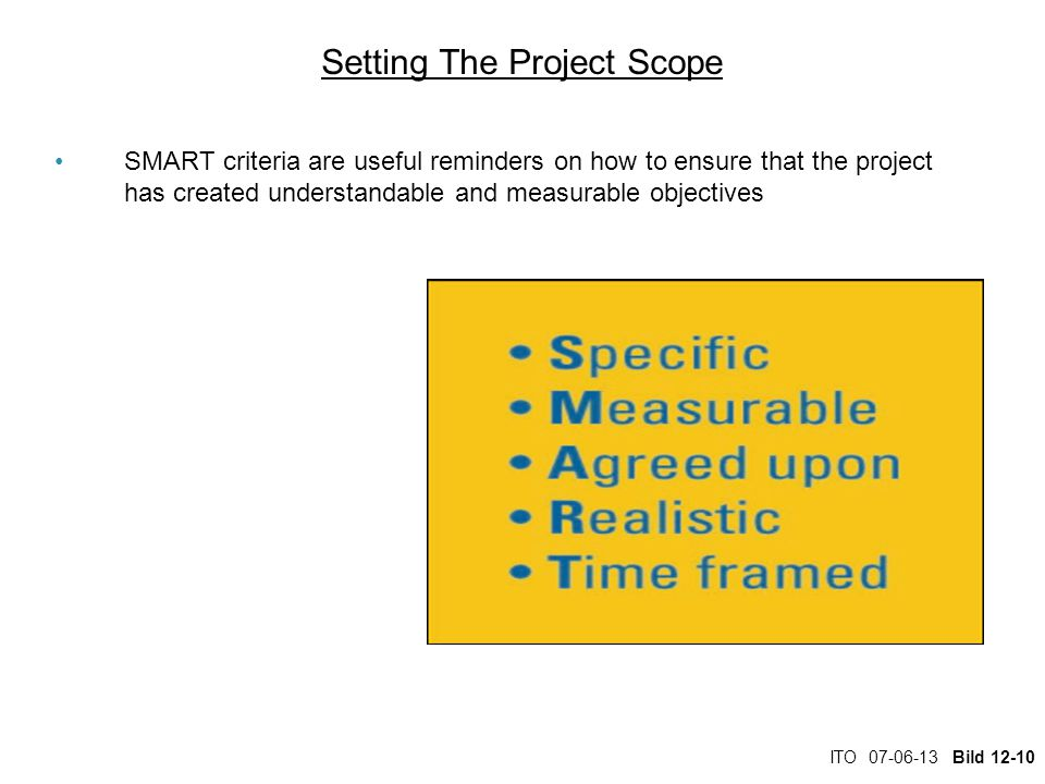 ITO 07-06-13 Bild 12-10 Setting The Project Scope SMART criteria are useful reminders on how to ensure that the project has created understandable and