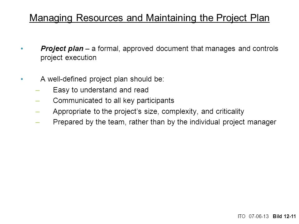 ITO 07-06-13 Bild 12-11 Managing Resources and Maintaining the Project Plan Project plan – a formal, approved document that manages and controls proje