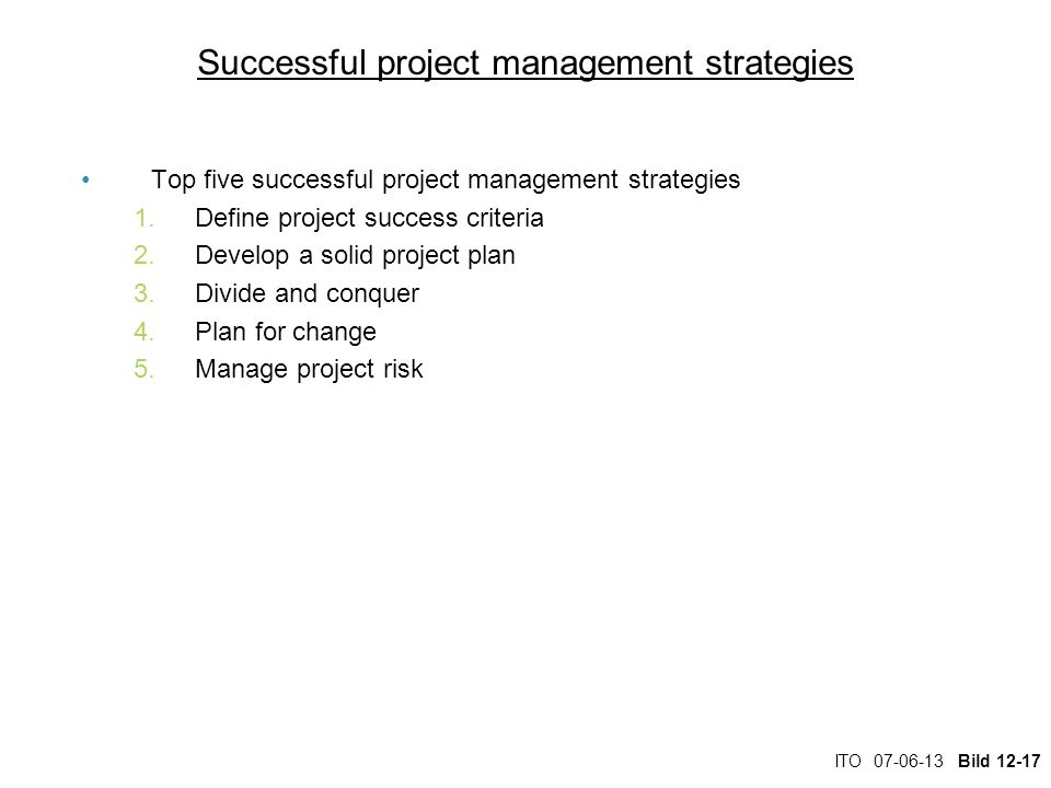 ITO 07-06-13 Bild 12-17 Successful project management strategies Top five successful project management strategies 1.Define project success criteria 2.Develop a solid project plan 3.Divide and conquer 4.Plan for change 5.Manage project risk
