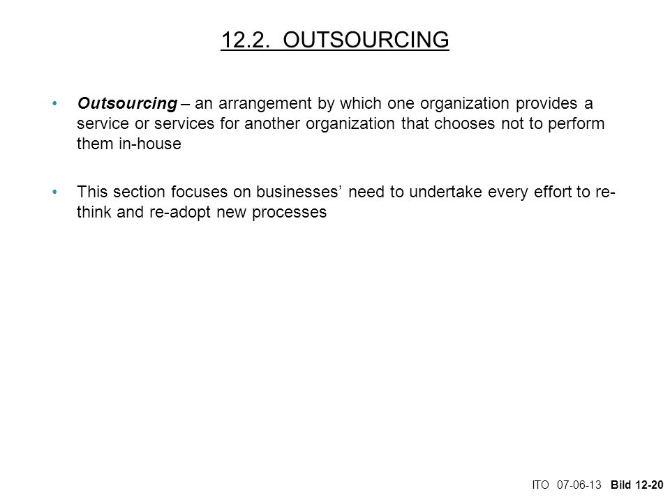 ITO 07-06-13 Bild 12-20 12.2. OUTSOURCING Outsourcing – an arrangement by which one organization provides a service or services for another organizati