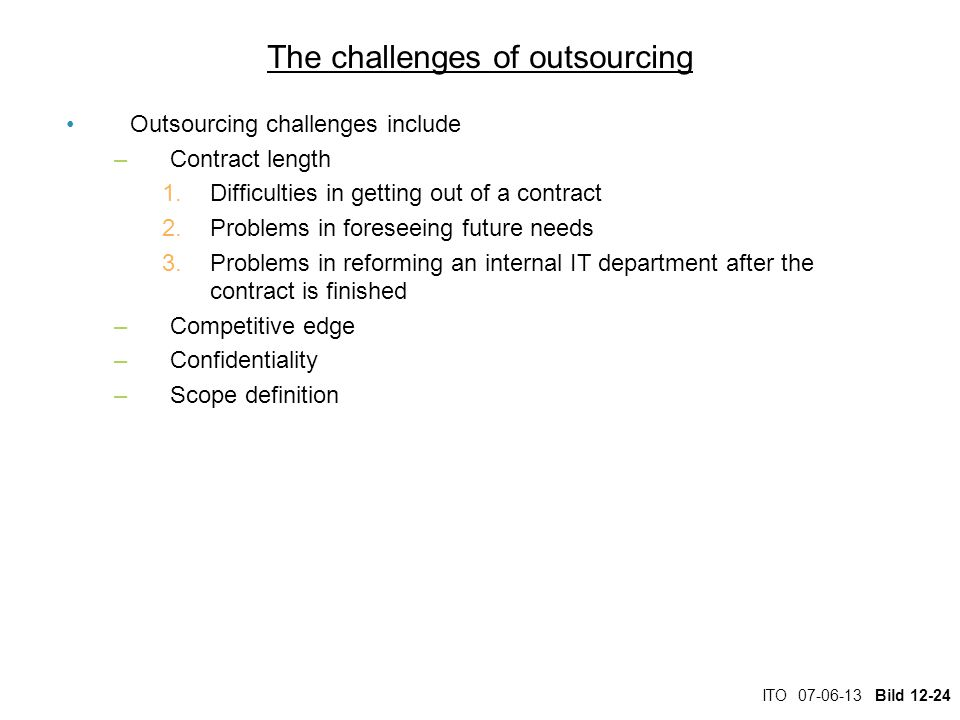 ITO 07-06-13 Bild 12-24 The challenges of outsourcing Outsourcing challenges include –Contract length 1.Difficulties in getting out of a contract 2.Problems in foreseeing future needs 3.Problems in reforming an internal IT department after the contract is finished –Competitive edge –Confidentiality –Scope definition