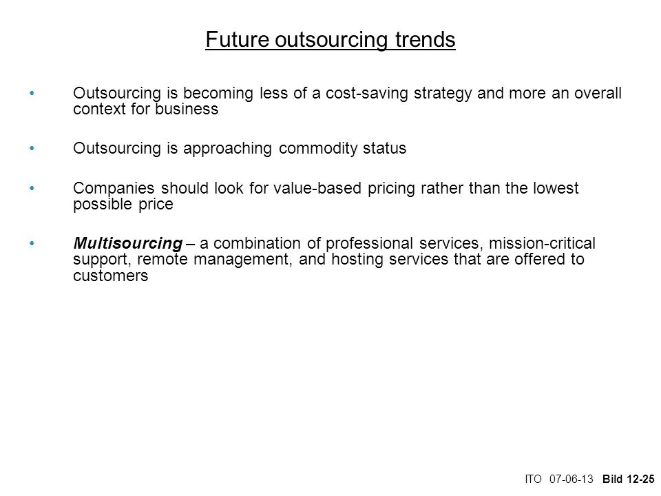 ITO 07-06-13 Bild 12-25 Future outsourcing trends Outsourcing is becoming less of a cost-saving strategy and more an overall context for business Outs