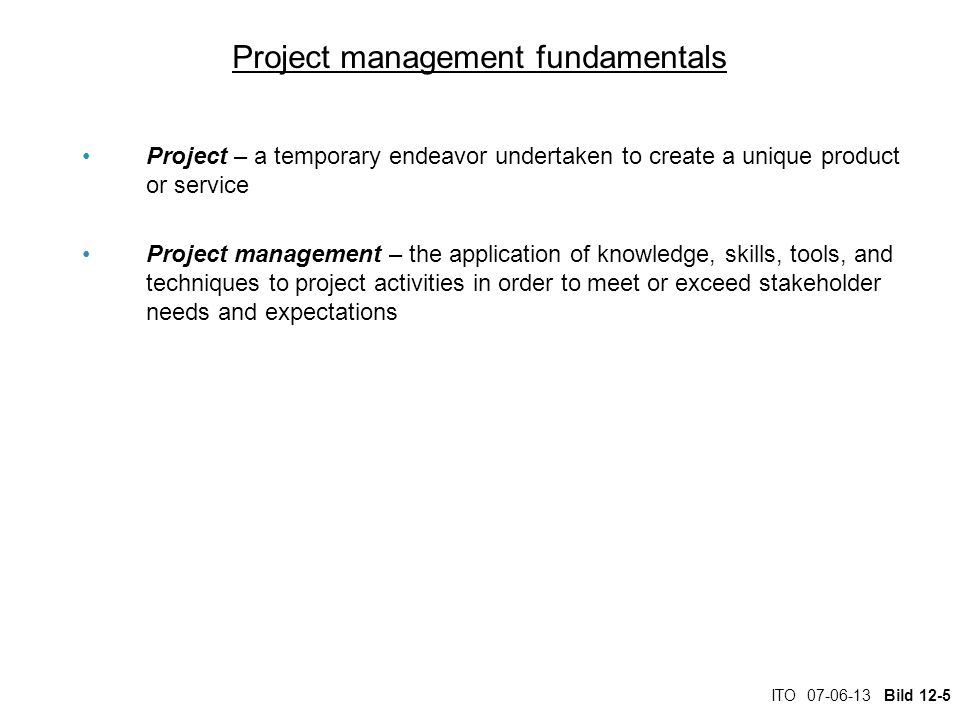 ITO 07-06-13 Bild 12-6 Project management fundamentals Project deliverable – any measurable, tangible, verifiable outcome, result, or item that is produced to complete a project or part of a project Project milestone – represents key dates when a certain group of activities must be performed Project manager – an individual who is an expert in project planning and management, defines and develops the project plan, and tracks the plan to ensure all key project milestones are completed on time