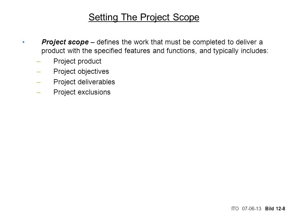 ITO 07-06-13 Bild 12-8 Setting The Project Scope Project scope – defines the work that must be completed to deliver a product with the specified features and functions, and typically includes: –Project product –Project objectives –Project deliverables –Project exclusions