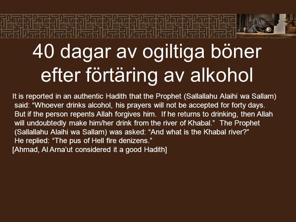 "40 dagar av ogiltiga böner efter förtäring av alkohol It is reported in an authentic Hadith that the Prophet (Sallallahu Alaihi wa Sallam) said: ""Whoe"