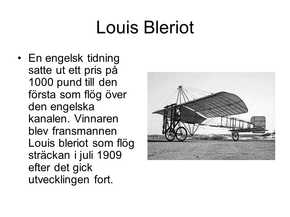 Louis Bleriot En engelsk tidning satte ut ett pris på 1000 pund till den första som flög över den engelska kanalen. Vinnaren blev fransmannen Louis bl