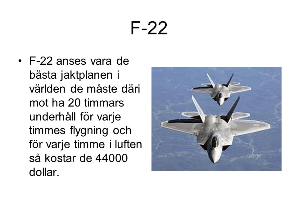 F-22 F-22 anses vara de bästa jaktplanen i världen de måste däri mot ha 20 timmars underhåll för varje timmes flygning och för varje timme i luften så kostar de 44000 dollar.