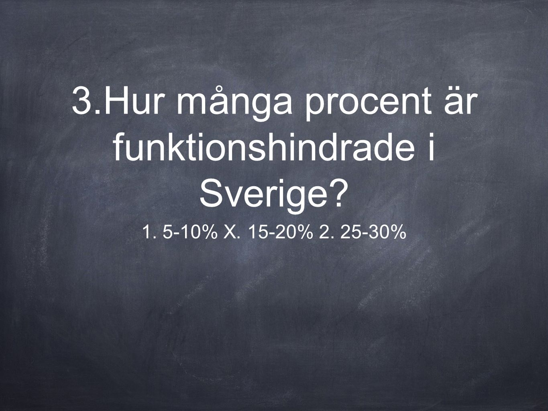 3.Hur många procent är funktionshindrade i Sverige? 1. 5-10% X. 15-20% 2. 25-30%