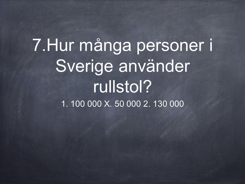 7.Hur många personer i Sverige använder rullstol? 1. 100 000 X. 50 000 2. 130 000