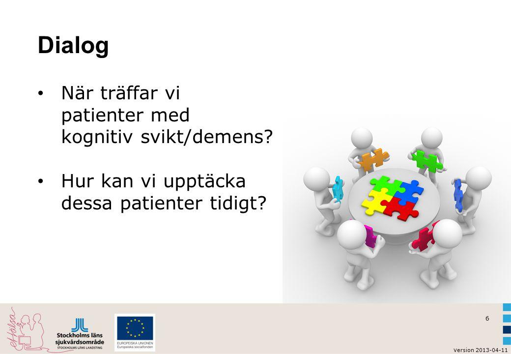 6 v ersion 2013-04-11 Dialog När träffar vi patienter med kognitiv svikt/demens? Hur kan vi upptäcka dessa patienter tidigt?