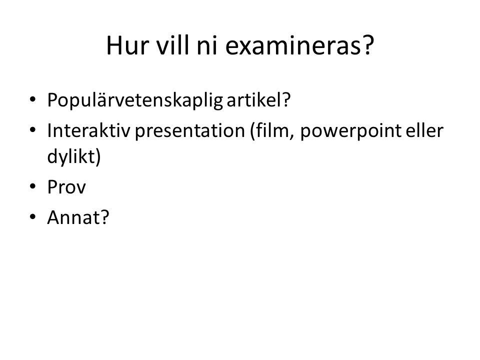 Hur vill ni examineras? Populärvetenskaplig artikel? Interaktiv presentation (film, powerpoint eller dylikt) Prov Annat?