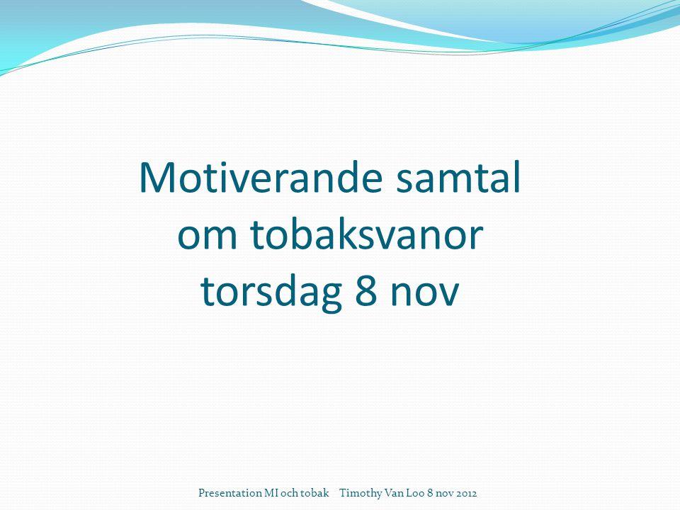 Motiverande samtal om tobaksvanor torsdag 8 nov Presentation MI och tobak Timothy Van Loo 8 nov 2012
