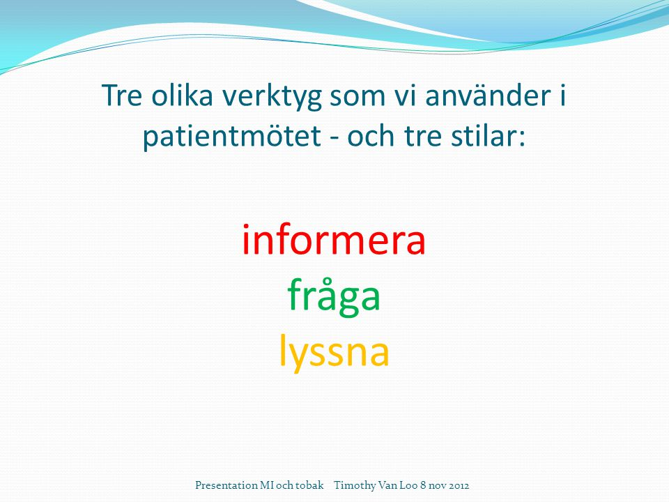 Tre olika verktyg som vi använder i patientmötet - och tre stilar: informera fråga lyssna Presentation MI och tobak Timothy Van Loo 8 nov 2012