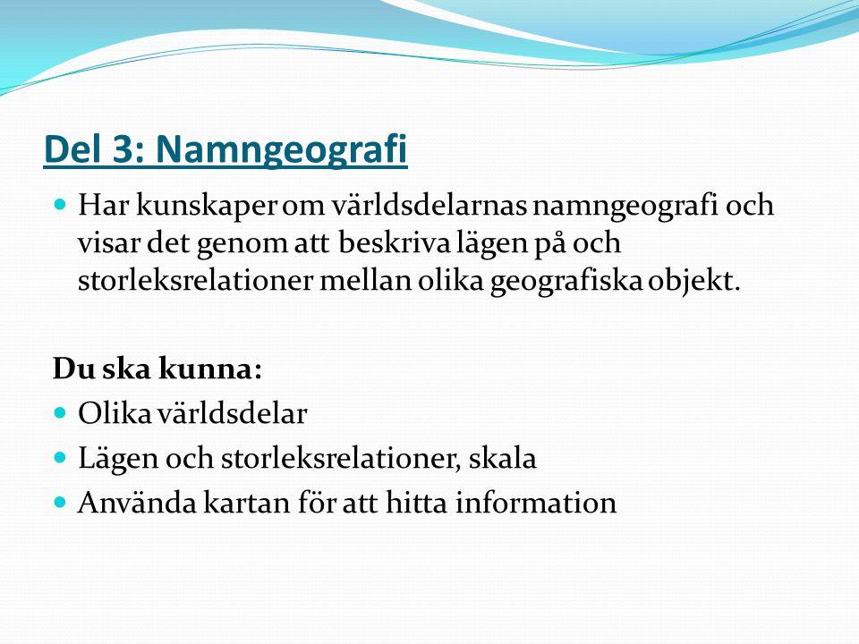 Del 3: Namngeografi Har kunskaper om världsdelarnas namngeografi och visar det genom att beskriva lägen på och storleksrelationer mellan olika geograf
