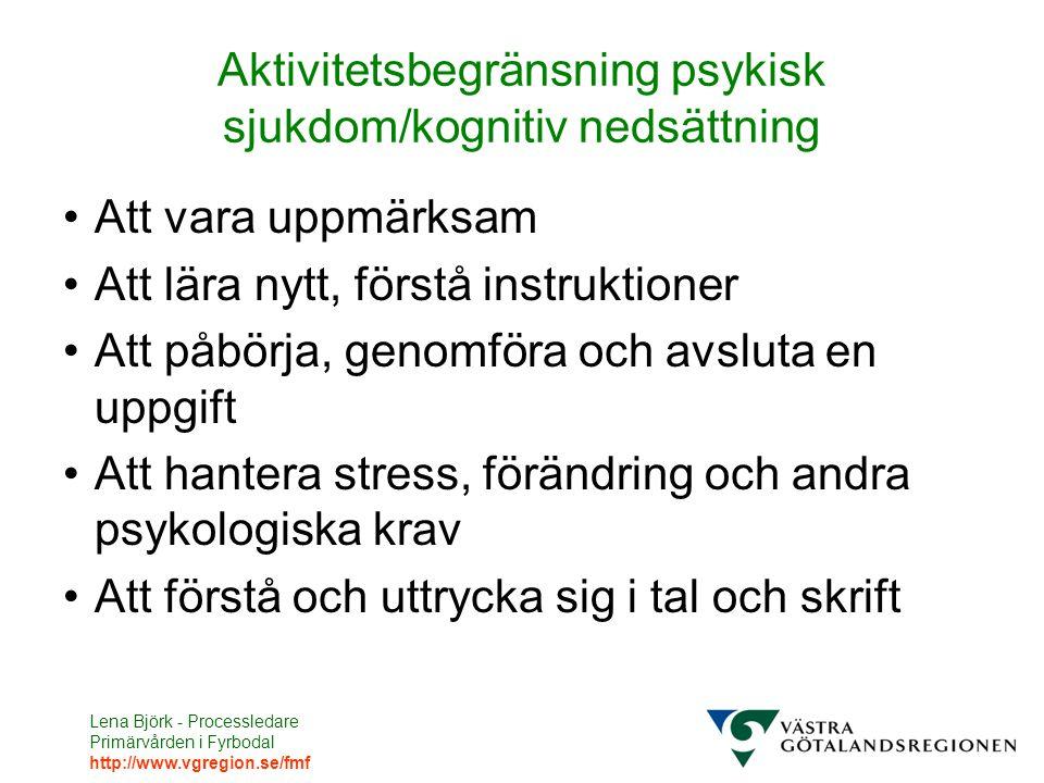 Lena Björk - Processledare Primärvården i Fyrbodal http://www.vgregion.se/fmf Aktivitetsbegränsning psykisk sjukdom/kognitiv nedsättning Att vara uppmärksam Att lära nytt, förstå instruktioner Att påbörja, genomföra och avsluta en uppgift Att hantera stress, förändring och andra psykologiska krav Att förstå och uttrycka sig i tal och skrift