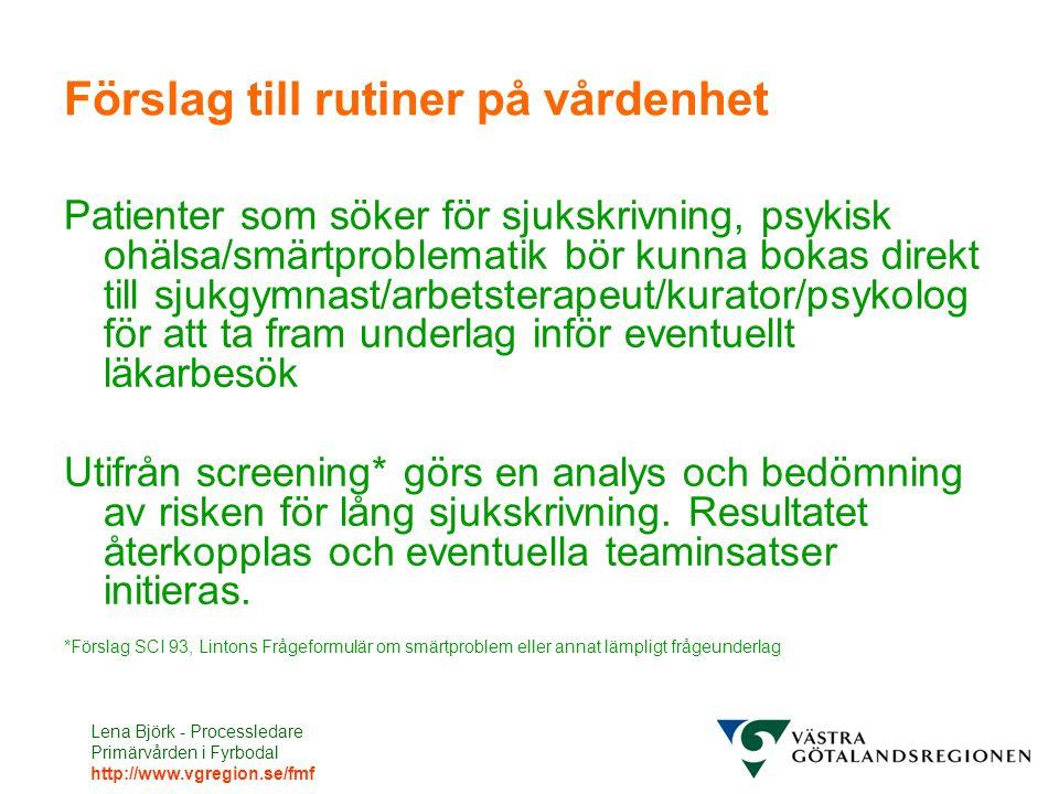 Lena Björk - Processledare Primärvården i Fyrbodal http://www.vgregion.se/fmf Förslag till rutiner på vårdenhet Patienter som söker för sjukskrivning, psykisk ohälsa/smärtproblematik bör kunna bokas direkt till sjukgymnast/arbetsterapeut/kurator/psykolog för att ta fram underlag inför eventuellt läkarbesök Utifrån screening* görs en analys och bedömning av risken för lång sjukskrivning.