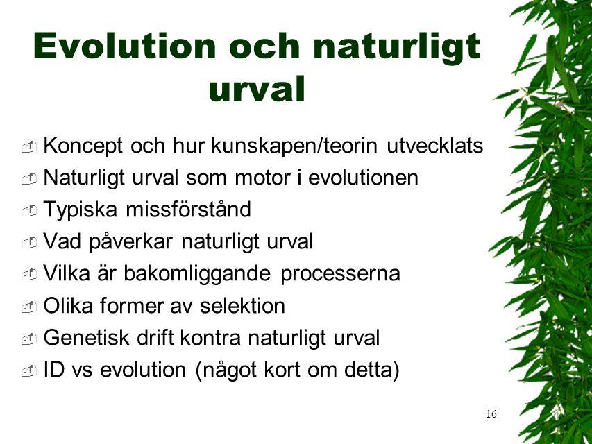 16 Evolution och naturligt urval  Koncept och hur kunskapen/teorin utvecklats  Naturligt urval som motor i evolutionen  Typiska missförstånd  Vad påverkar naturligt urval  Vilka är bakomliggande processerna  Olika former av selektion  Genetisk drift kontra naturligt urval  ID vs evolution (något kort om detta)