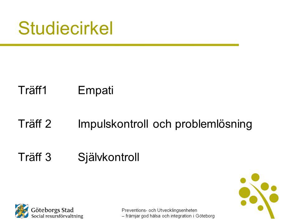 Preventions- och Utvecklingsenheten – främjar god hälsa och integration i Göteborg Studiecirkel Träff1Empati Träff 2 Impulskontroll och problemlösning Träff 3Självkontroll