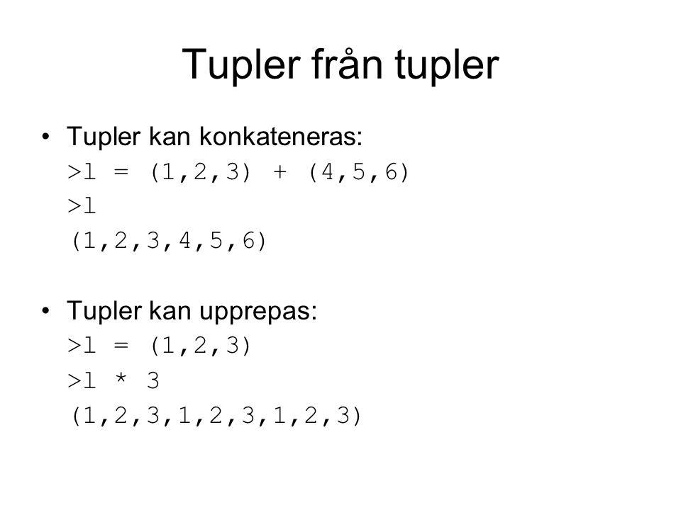 Tupler från tupler Tupler kan konkateneras: >l = (1,2,3) + (4,5,6) >l (1,2,3,4,5,6) Tupler kan upprepas: >l = (1,2,3) >l * 3 (1,2,3,1,2,3,1,2,3)