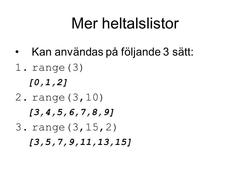 Mer heltalslistor Kan användas på följande 3 sätt: 1.range(3) [0,1,2] 2.range(3,10) [3,4,5,6,7,8,9] 3.range(3,15,2) [3,5,7,9,11,13,15]